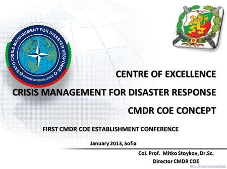 CENTRE OF EXCELLENCE CRISIS MANAGEMENT FOR DISASTER RESPONSE CMDR COE CONCEPT Col. Prof. Mitko Stoykov, Dr.Sc. Director CMDR COE