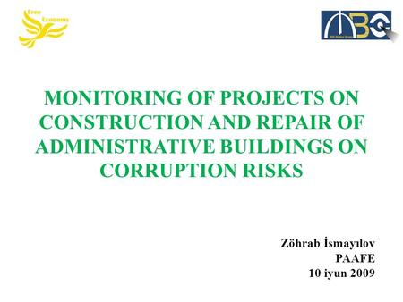 MONITORING OF PROJECTS ON CONSTRUCTION AND REPAIR OF ADMINISTRATIVE BUILDINGS ON CORRUPTION RISKS Zöhrab İsmayılov PAAFE 10 iyun 2009.