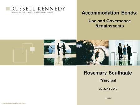 © Russell Kennedy Pty Ltd 2012 Accommodation Bonds: Use and Governance Requirements Rosemary Southgate Principal 20 June 2012 2220607.