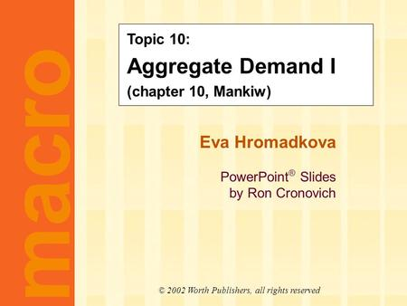 Eva Hromadkova PowerPoint ® Slides by Ron Cronovich CHAPTER TEN Aggregate Demand I macro © 2002 Worth Publishers, all rights reserved Topic 10: Aggregate.