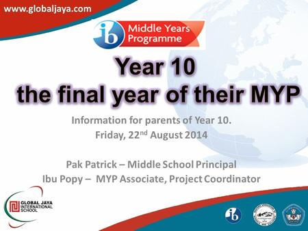 Information for parents of Year 10. Friday, 22 nd August 2014 Pak Patrick – Middle School Principal Ibu Popy – MYP Associate, Project Coordinator.