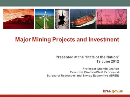 Bree.gov.au Major Mining Projects and Investment Presented at the 'State of the Nation' 19 June 2012 Professor Quentin Grafton Executive Director/Chief.