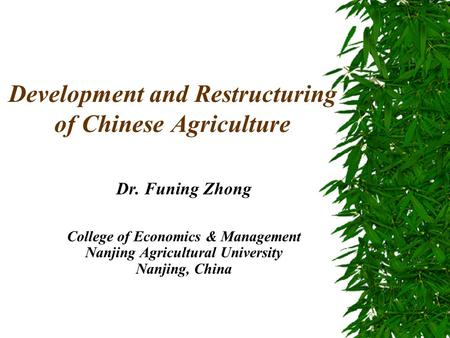 Development and Restructuring of Chinese Agriculture Dr. Funing Zhong College of Economics & Management Nanjing Agricultural University Nanjing, China.
