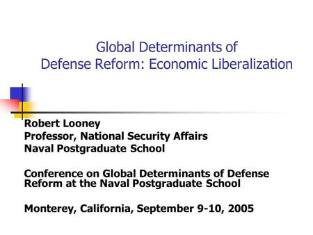 Global Determinants of Defense Reform: Economic Liberalization Robert Looney Professor, National Security Affairs Naval Postgraduate School Conference.