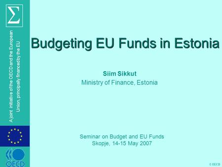 © OECD A joint initiative of the OECD and the European Union, principally financed by the EU Budgeting EU Funds in Estonia Siim Sikkut Ministry of Finance,