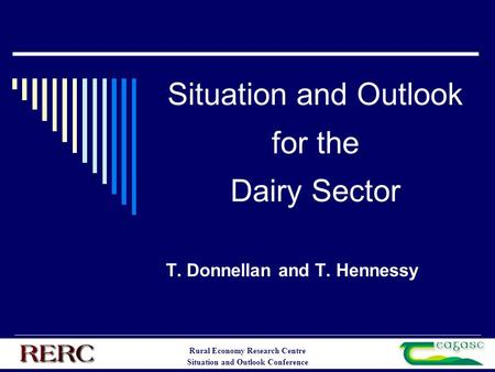 Rural Economy Research Centre Situation and Outlook Conference Situation and Outlook for the Dairy Sector T. Donnellan and T. Hennessy.