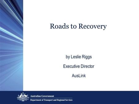 Roads to Recovery by Leslie Riggs Executive Director AusLink.