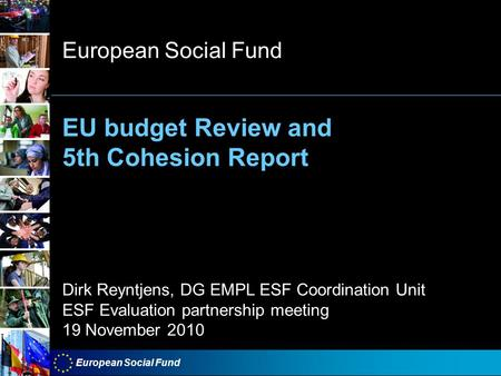 European Social Fund EU budget Review and 5th Cohesion Report European Social Fund Dirk Reyntjens, DG EMPL ESF Coordination Unit ESF Evaluation partnership.