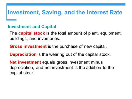 Investment, Saving, and the Interest Rate Investment and Capital The capital stock is the total amount of plant, equipment, buildings, and inventories.