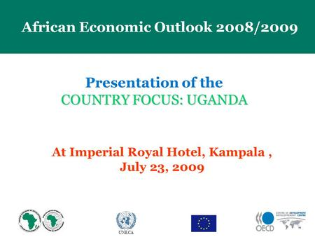 23 April 2009 African Economic Outlook 2008/2009 UNECA Presentation of the COUNTRY FOCUS: UGANDA At Imperial Royal Hotel, Kampala, July 23, 2009.