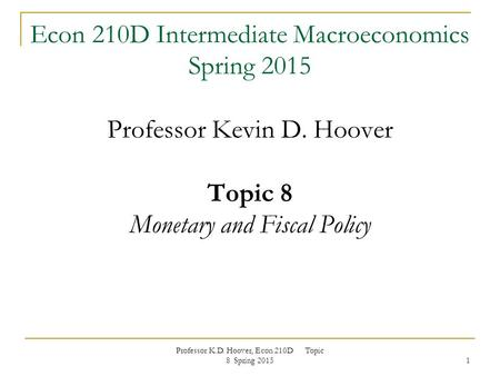Professor K.D. Hoover, Econ 210D Topic 8 Spring 2015 1 Econ 210D Intermediate Macroeconomics Spring 2015 Professor Kevin D. Hoover Topic 8 Monetary and.