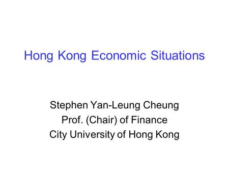 Hong Kong Economic Situations Stephen Yan-Leung Cheung Prof. (Chair) of Finance City University of Hong Kong.
