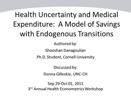 Health Uncertainty and Medical Expenditure: A Model of Savings with Endogenous Transitions Authored by: Shooshan Danagoulian Ph.D. Student, Cornell University.