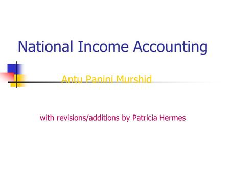 National Income Accounting Antu Panini Murshid with revisions/additions by Patricia Hermes.