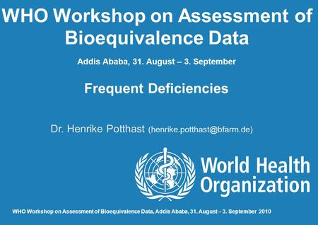 WHO Workshop on Assessment of Bioequivalence Data Addis Ababa, 31. August – 3. September Frequent Deficiencies Dr. Henrike Potthast