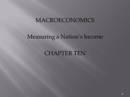 MACROECONOMICS Measuring a Nation's Income CHAPTER TEN 1.