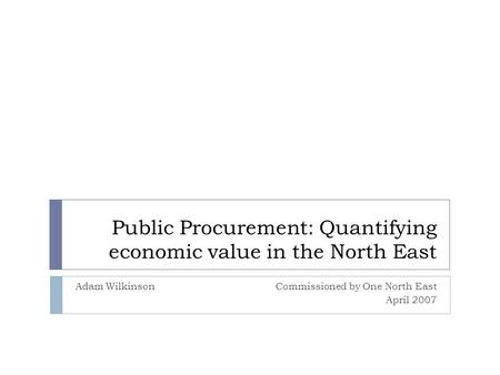 Public Procurement: Quantifying economic value in the North East Adam WilkinsonCommissioned by One North East April 2007.