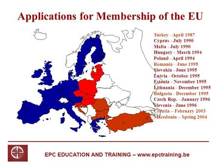 EPC EDUCATION AND TRAINING – www.epctraining.be Applications for Membership of the EU Turkey - April 1987 Cyprus - July 1990 Malta - July 1990 Hungary.
