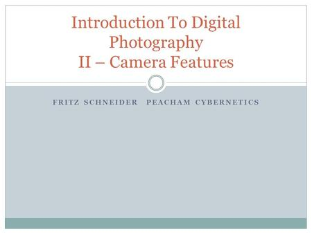 FRITZ SCHNEIDERPEACHAM CYBERNETICS Introduction To Digital Photography II – Camera Features.