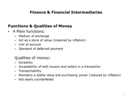 Finance & Financial Intermediaries Functions & Qualities of Money 4 Main functions: – Medium of exchange – Act as a store of value (impaired by inflation)