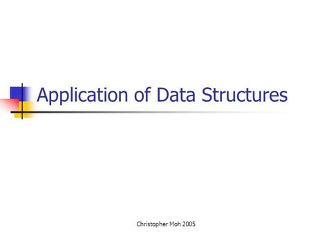 Christopher Moh 2005 Application of Data Structures.