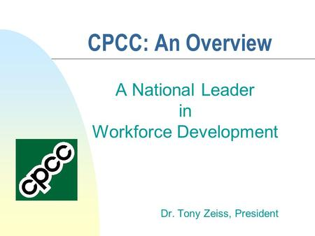 CPCC: An Overview A National Leader in Workforce Development Dr. Tony Zeiss, President.