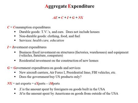 AE = C + I + G + NX C = Consumption expenditures  Durable goods: T.V.'s, and cars. Does not include houses  Non-durable goods: clothing, food, and fuel.