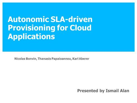 Autonomic SLA-driven Provisioning for Cloud Applications Nicolas Bonvin, Thanasis Papaioannou, Karl Aberer Presented by Ismail Alan.