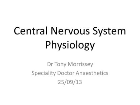 Central Nervous System Physiology Dr Tony Morrissey Speciality Doctor Anaesthetics 25/09/13.
