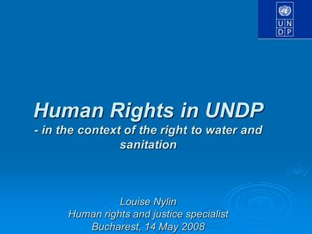 Human Rights in UNDP - in the context of the right to water and sanitation Louise Nylin Human rights and justice specialist Bucharest, 14 May 2008.