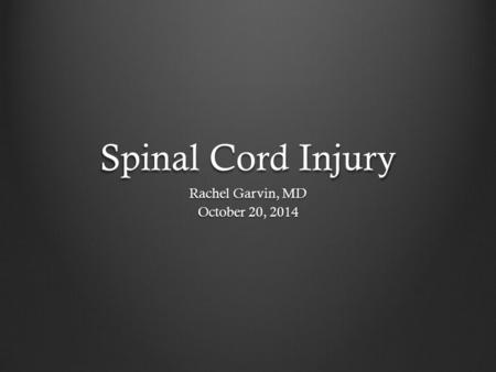 Spinal Cord Injury Rachel Garvin, MD October 20, 2014.