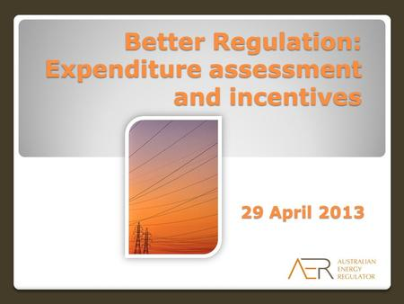 Better Regulation: Expenditure assessment and incentives 29 April 2013.