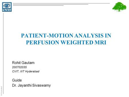 IIIT Hyderabad PATIENT-MOTION ANALYSIS IN PERFUSION WEIGHTED MRI Rohit Gautam 200702035 CVIT, IIIT Hyderabad Guide Dr. Jayanthi Sivaswamy.