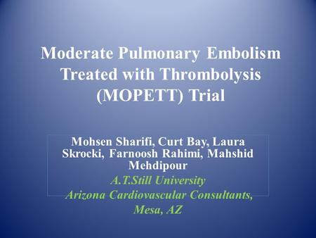 Moderate Pulmonary Embolism Treated with Thrombolysis (MOPETT) Trial Mohsen Sharifi, Curt Bay, Laura Skrocki, Farnoosh Rahimi, Mahshid Mehdipour A.T.Still.