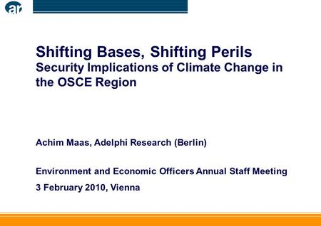 Shifting Bases, Shifting Perils Security Implications of Climate Change in the OSCE Region Achim Maas, Adelphi Research (Berlin) Environment and Economic.