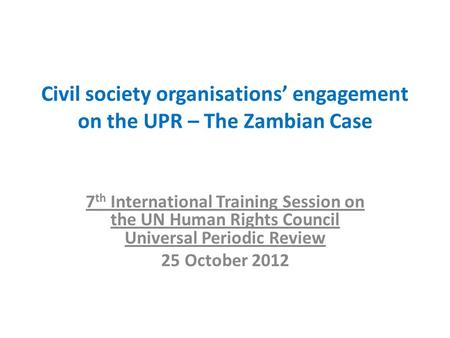 Civil society organisations' engagement on the UPR – The Zambian Case 7 th International Training Session on the UN Human Rights Council Universal Periodic.
