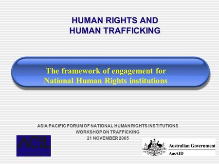 ASIA PACIFIC FORUM OF NATIONAL HUMAN RIGHTS INSTITUTIONS WORKSHOP ON TRAFFICKING 21 NOVEMBER 2005 HUMAN RIGHTS AND HUMAN TRAFFICKING The framework of engagement.