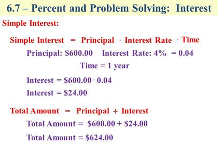 6.7 – Percent and Problem Solving: Interest Simple Interest: Simple Interest. Principal= Interest Rate Total Amount + Principal = Interest Principal: $600.00Interest.