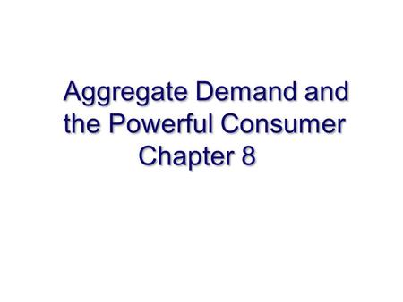 Aggregate Demand and the Powerful Consumer Chapter 8.