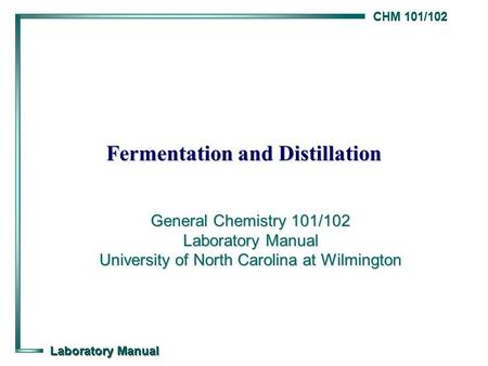 CHM 101/102 Laboratory Manual Fermentation and Distillation General Chemistry 101/102 Laboratory Manual University of North Carolina at Wilmington.