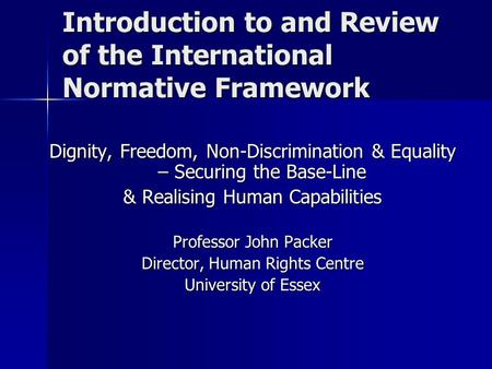 Introduction to and Review of the International Normative Framework Dignity, Freedom, Non-Discrimination & Equality – Securing the Base-Line & Realising.