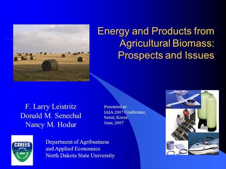 Energy and Products from Agricultural Biomass: Prospects and Issues F. Larry Leistritz Donald M. Senechal Nancy M. Hodur Presented at: IAIA 2007 Conference,