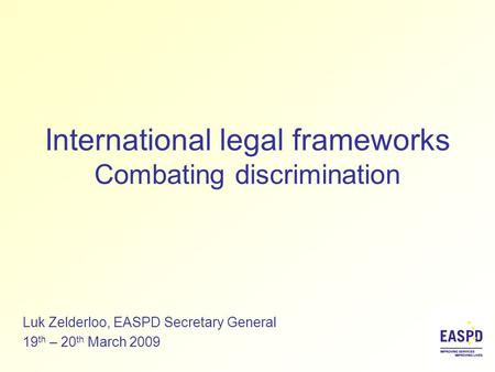 International legal frameworks Combating discrimination Luk Zelderloo, EASPD Secretary General 19 th – 20 th March 2009.