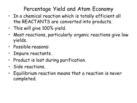 Percentage Yield and Atom Economy In a chemical reaction which is totally efficient all the REACTANTS are converted into products. This will give 100%