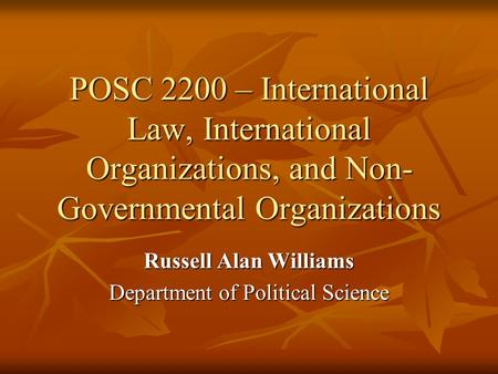 POSC 2200 – International Law, International Organizations, and Non- Governmental Organizations Russell Alan Williams Department of Political Science.
