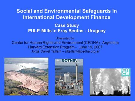 Social and Environmental Safeguards in International Development Finance Case Study PULP Mills in Fray Bentos - Uruguay Presented by Center for Human Rights.