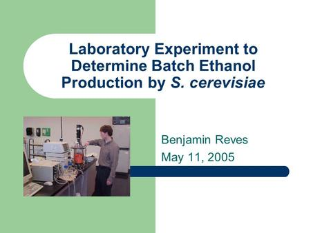 Laboratory Experiment to Determine Batch Ethanol Production by S. cerevisiae Benjamin Reves May 11, 2005.