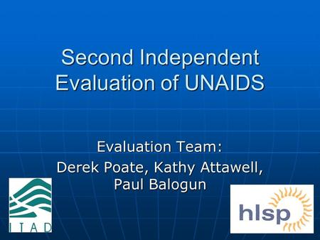 1 Second Independent Evaluation of UNAIDS Evaluation Team: Derek Poate, Kathy Attawell, Paul Balogun.