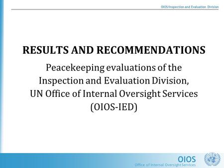 OIOS OIOS/Inspection and Evaluation Division Office of Internal Oversight Services RESULTS AND RECOMMENDATIONS Peacekeeping evaluations of the Inspection.