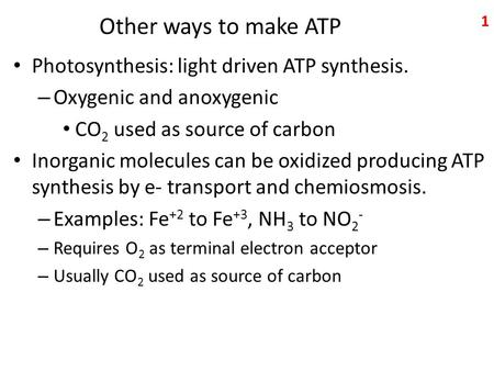 Other ways to make ATP Photosynthesis: light driven ATP synthesis. – Oxygenic and anoxygenic CO 2 used as source of carbon Inorganic molecules can be oxidized.